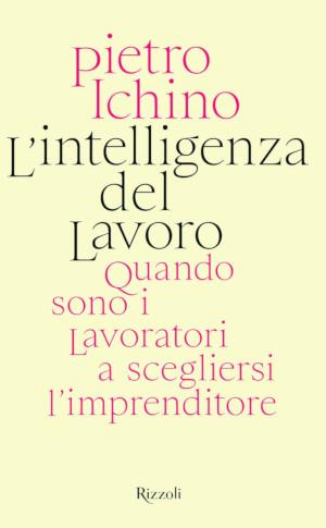 """Copertina del libro di Pietro Ichino """"L'intelligenza del lavoro"""""""