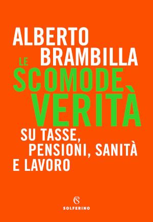 Copertina del libro Alberto Brambilla Le scomode verità su tasse, pensioni, sanità e lavoro