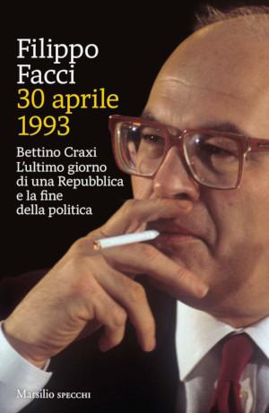 """Copertina di """"30 aprile 1993"""", libro su Bettino Craxi e Mani pulite di Filippo Facci"""